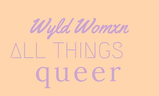 Wyld Womxn All Things Queer